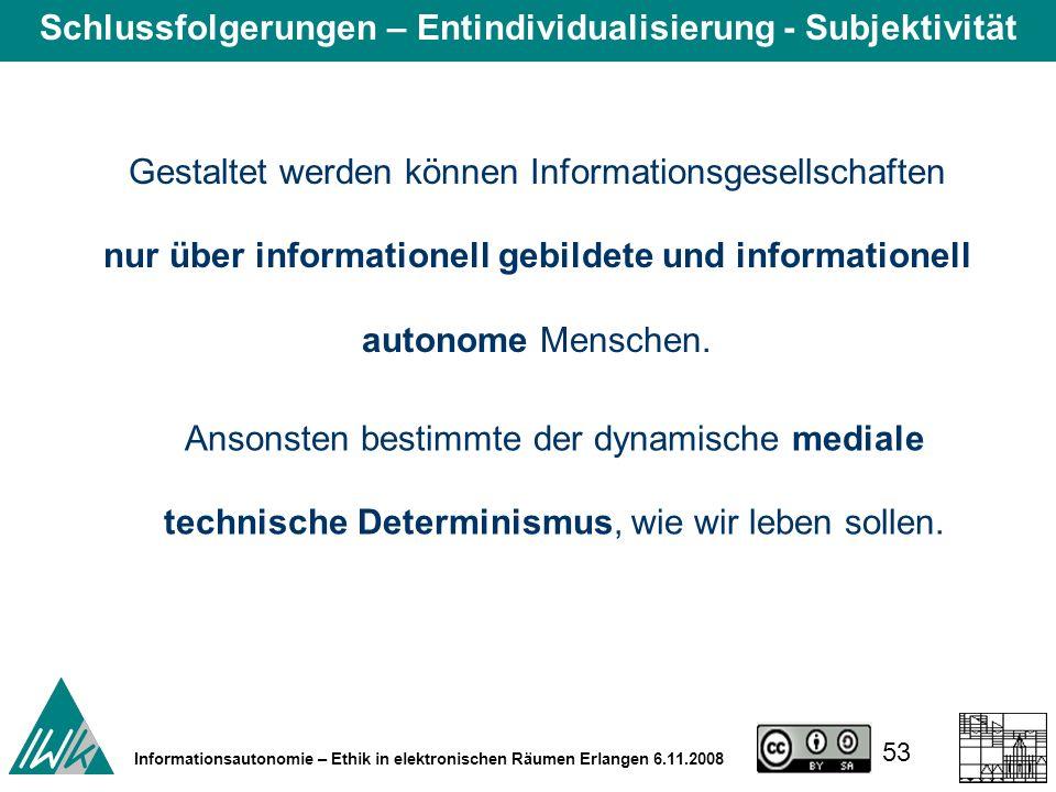 53 Informationsautonomie – Ethik in elektronischen Räumen Erlangen 6.11.2008 Gestaltet werden können Informationsgesellschaften nur über informationell gebildete und informationell autonome Menschen.
