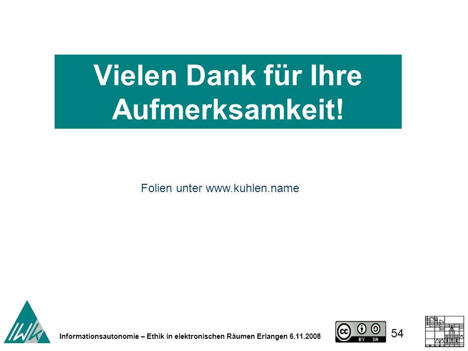 54 Informationsautonomie – Ethik in elektronischen Räumen Erlangen 6.11.2008 Folien unter www.kuhlen.name Vielen Dank für Ihre Aufmerksamkeit!