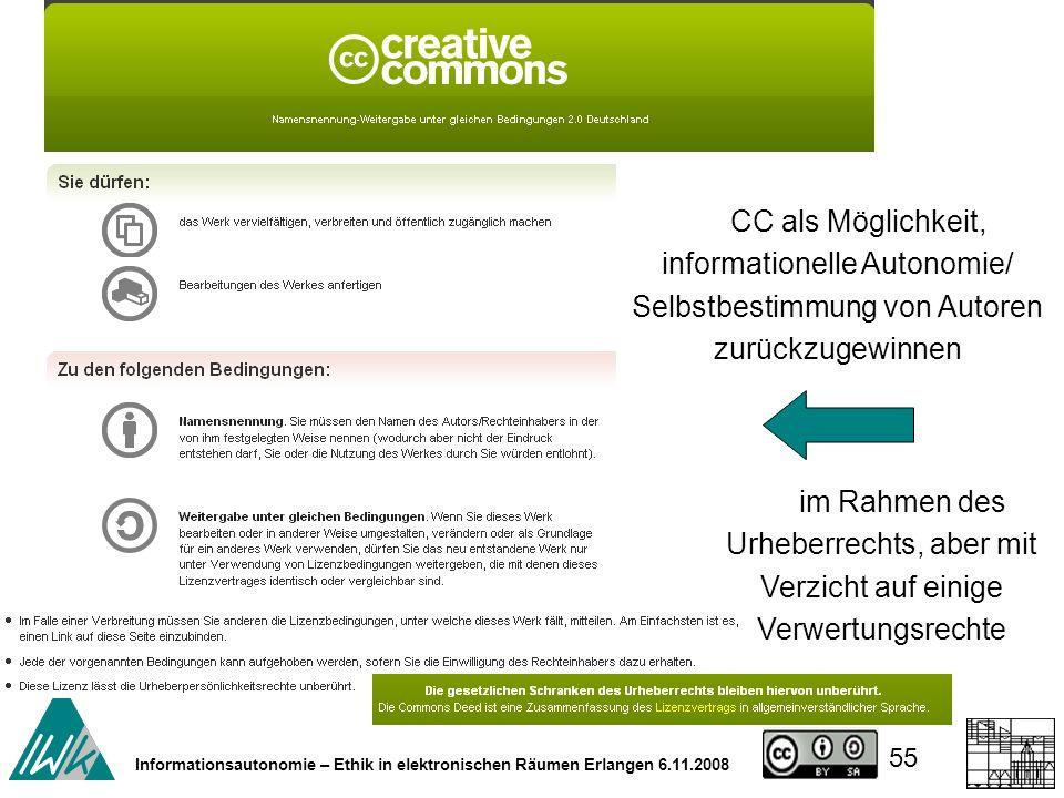 55 Informationsautonomie – Ethik in elektronischen Räumen Erlangen 6.11.2008 CC als Möglichkeit, informationelle Autonomie/ Selbstbestimmung von Autoren zurückzugewinnen im Rahmen des Urheberrechts, aber mit Verzicht auf einige Verwertungsrechte