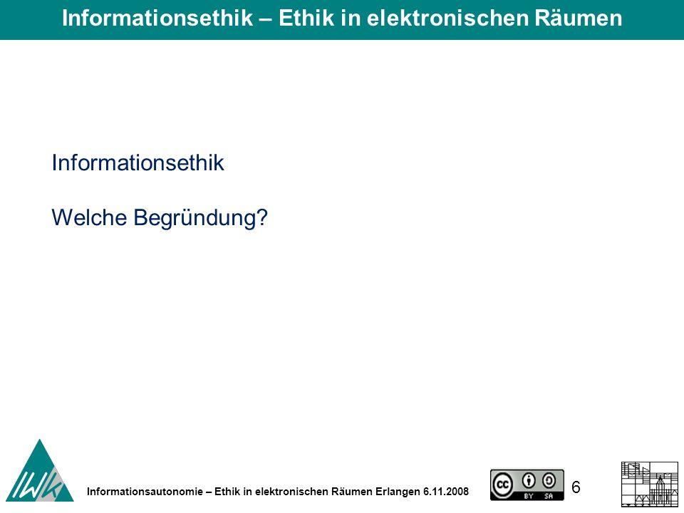6 Informationsautonomie – Ethik in elektronischen Räumen Erlangen 6.11.2008 Informationsethik Welche Begründung.