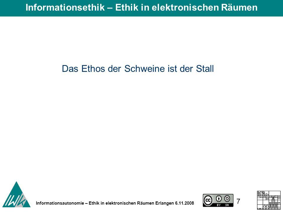7 Informationsautonomie – Ethik in elektronischen Räumen Erlangen 6.11.2008 Das Ethos der Schweine ist der Stall Informationsethik – Ethik in elektronischen Räumen