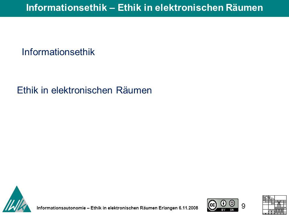 9 Informationsautonomie – Ethik in elektronischen Räumen Erlangen 6.11.2008 Informationsethik Ethik in elektronischen Räumen Informationsethik – Ethik in elektronischen Räumen