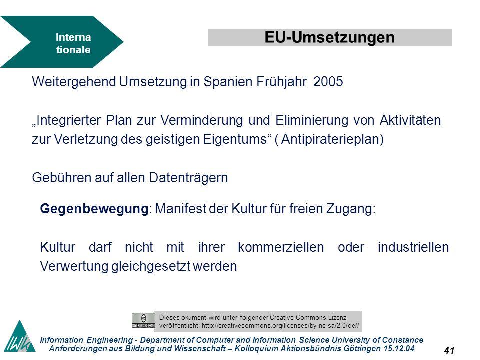 40 Dieses okument wird unter folgender Creative-Commons-Lizenz veröffentlicht: http://creativecommons.org/licenses/by-nc-sa/2.0/de// Information Engineering - Department of Computer and Information Science University of Constance Anforderungen aus Bildung und Wissenschaft – Kolloquium Aktionsbündnis Göttingen 15.12.04 Interna tionale Reguli erunge n EU-Umsetzungen Dänemark hat zum 22 Dezember 2002 die Eu-Richtlinie umgesetzt, also zusammen mit Griechenland die Eu-Deadline tatsächlich eingehalten Luxemburg hat Richtlinie April 2004 umgesetzt.