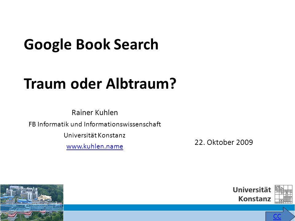 Rainer Kuhlen FB Informatik und Informationswissenschaft Universität Konstanz www.kuhlen.name CC Google Book Search Traum oder Albtraum? 22. Oktober 2