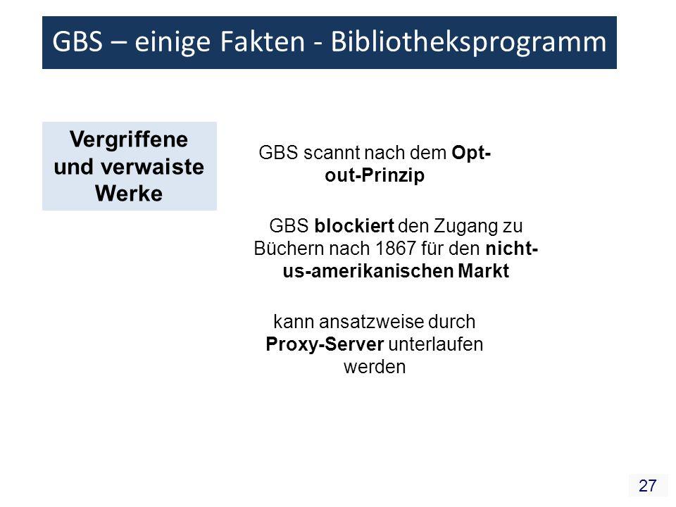 27 GBS – einige Fakten - Bibliotheksprogramm Vergriffene und verwaiste Werke GBS scannt nach dem Opt- out-Prinzip GBS blockiert den Zugang zu Büchern