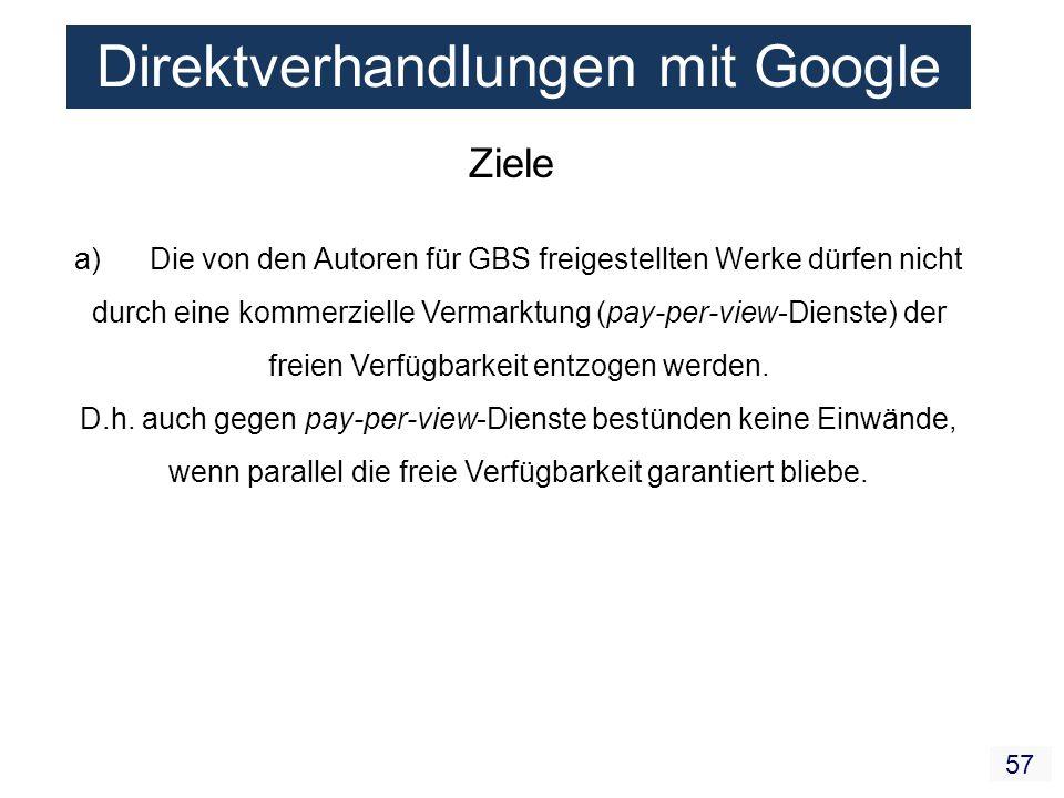 57 Direktverhandlungen mit Google Ziele a) Die von den Autoren für GBS freigestellten Werke dürfen nicht durch eine kommerzielle Vermarktung (pay-per-
