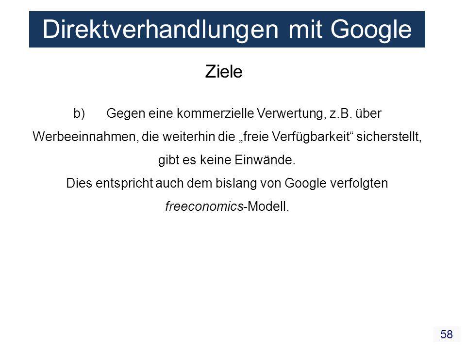 58 Direktverhandlungen mit Google Ziele b) Gegen eine kommerzielle Verwertung, z.B. über Werbeeinnahmen, die weiterhin die freie Verfügbarkeit sichers