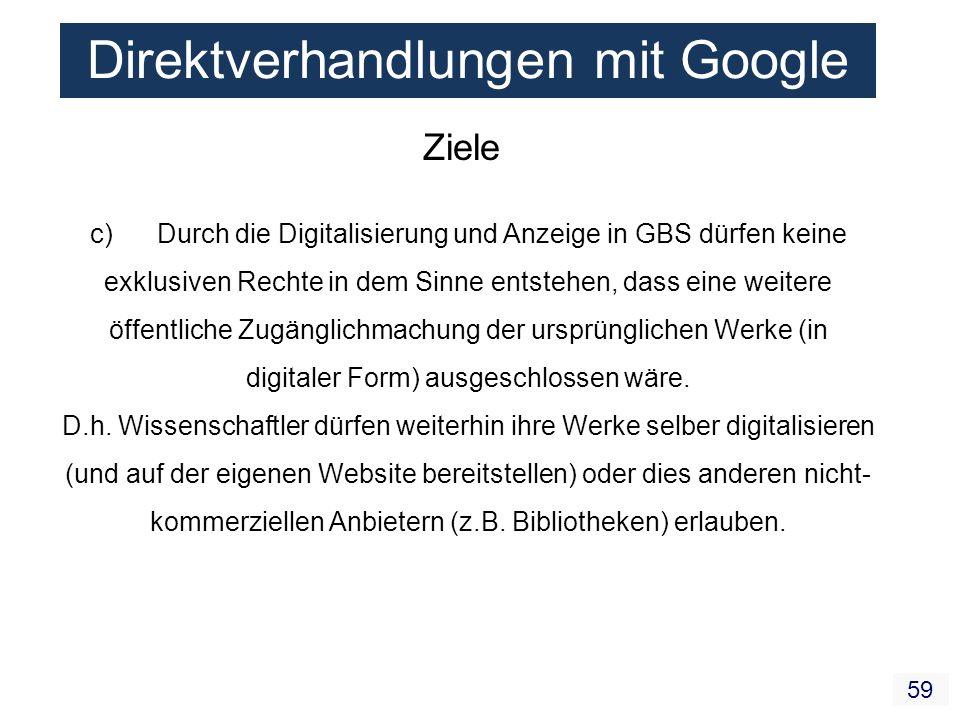 59 Direktverhandlungen mit Google Ziele c) Durch die Digitalisierung und Anzeige in GBS dürfen keine exklusiven Rechte in dem Sinne entstehen, dass ei