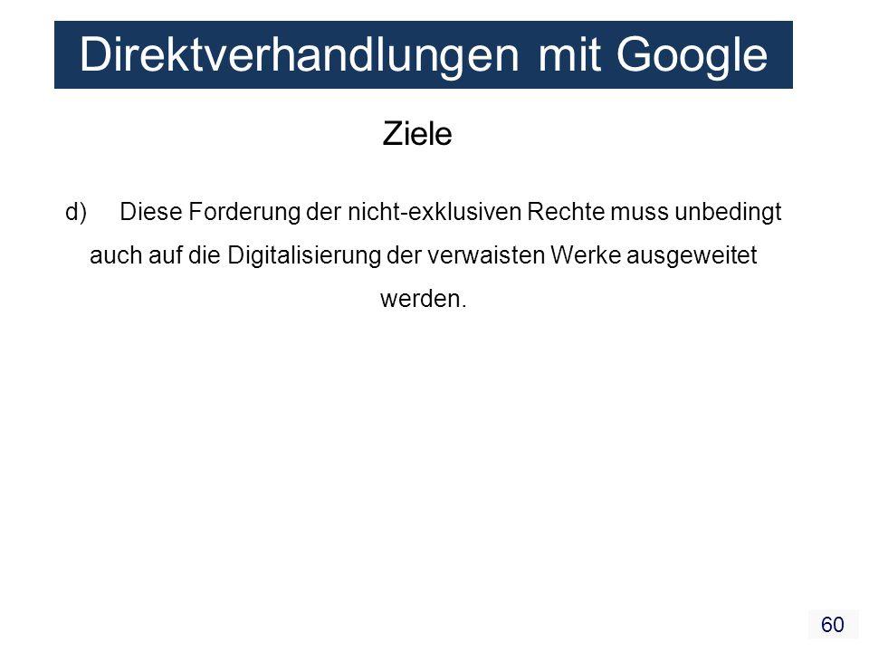 60 Direktverhandlungen mit Google Ziele d) Diese Forderung der nicht-exklusiven Rechte muss unbedingt auch auf die Digitalisierung der verwaisten Werk