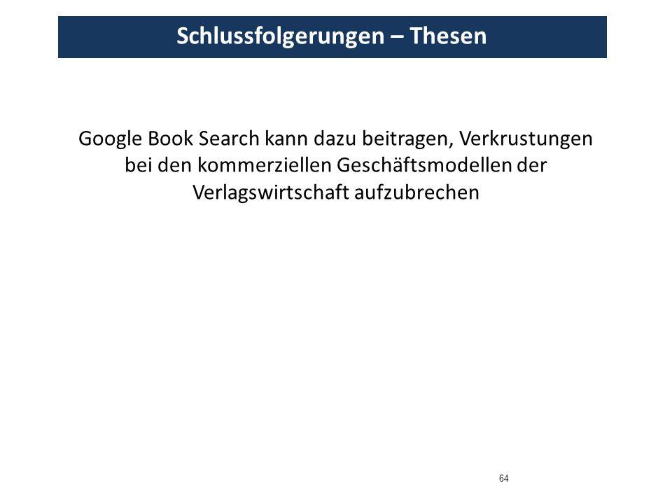 64 Schlussfolgerungen – Thesen Google Book Search kann dazu beitragen, Verkrustungen bei den kommerziellen Geschäftsmodellen der Verlagswirtschaft auf