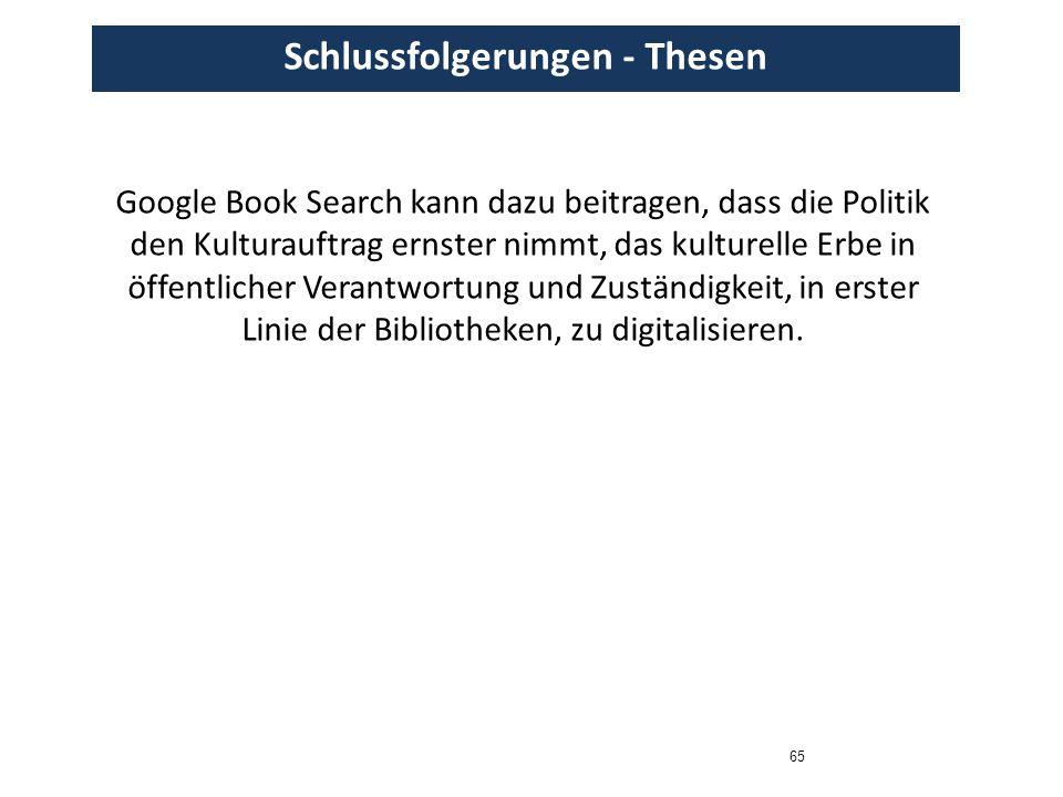 65 Schlussfolgerungen - Thesen Google Book Search kann dazu beitragen, dass die Politik den Kulturauftrag ernster nimmt, das kulturelle Erbe in öffent
