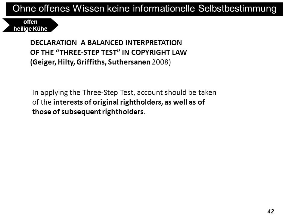 Ohne offenes Wissen keine informationelle Selbstbestimmung 43 DECLARATION - A BALANCED INTERPRETATION OF THE THREE-STEP TEST IN COPYRIGHT LAW (Geiger, Hilty, Griffiths, Suthersanen 2008) The Three-Step Test should be interpreted in a manner that respects the legitimate interests of third parties, including interests deriving from human rights and fundamental freedoms; interests in competition, notably on secondary markets; and other public interests, notably in scientific progress and cultural, social, or economic development.