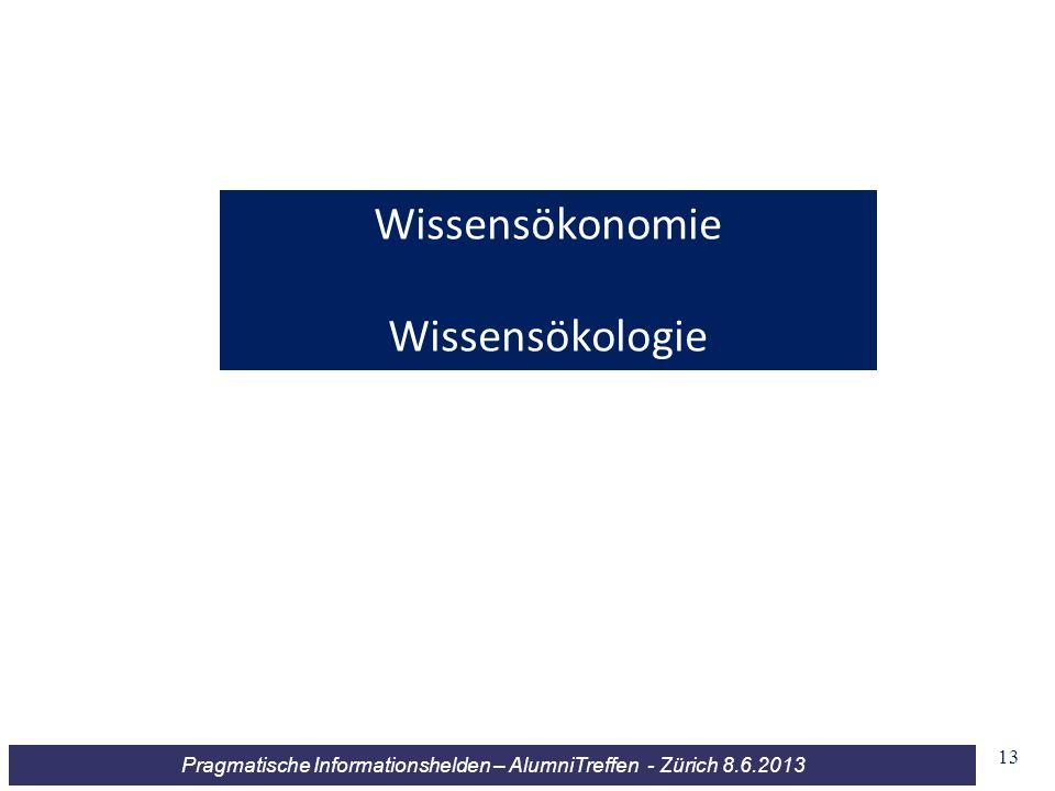 Pragmatische Informationshelden – AlumniTreffen - Zürich 8.6.2013 Wissensökonomie Wissensökologie 13