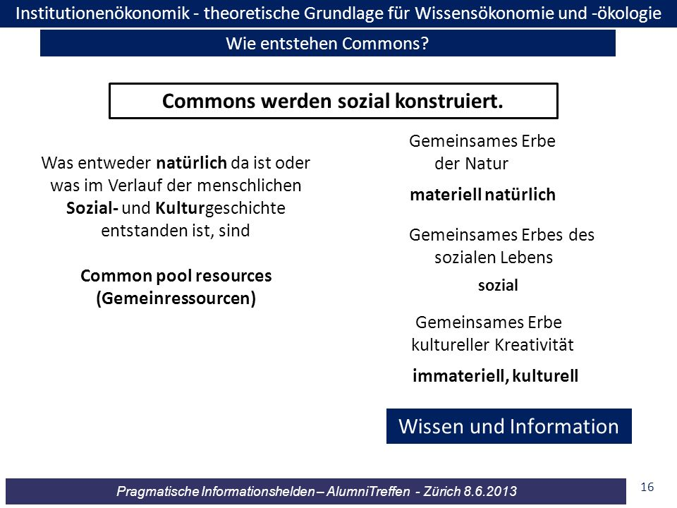 Pragmatische Informationshelden – AlumniTreffen - Zürich 8.6.2013 16 Commons werden sozial konstruiert. Was entweder natürlich da ist oder was im Verl