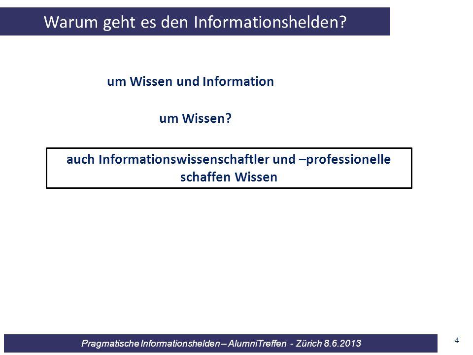 Pragmatische Informationshelden – AlumniTreffen - Zürich 8.6.2013 4 Warum geht es den Informationshelden? um Wissen und Information auch Informationsw