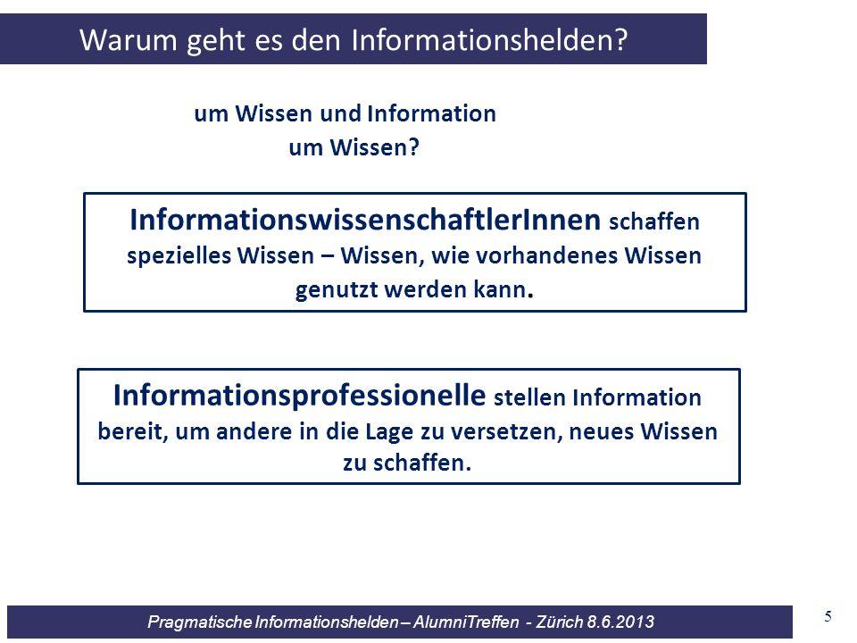 Pragmatische Informationshelden – AlumniTreffen - Zürich 8.6.2013 5 Warum geht es den Informationshelden? um Wissen und Information Informationswissen