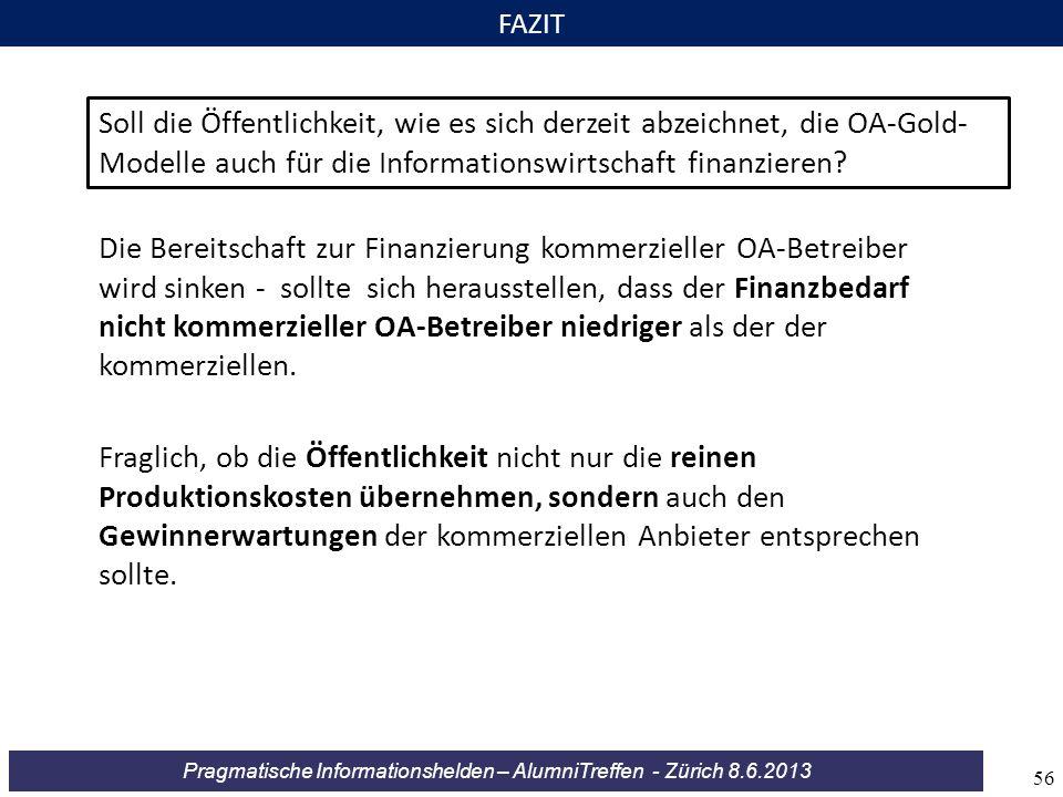 Pragmatische Informationshelden – AlumniTreffen - Zürich 8.6.2013 FAZIT Soll die Öffentlichkeit, wie es sich derzeit abzeichnet, die OA-Gold- Modelle