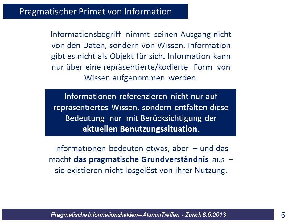 Pragmatische Informationshelden – AlumniTreffen - Zürich 8.6.2013 Informationsbegriff nimmt seinen Ausgang nicht von den Daten, sondern von Wissen. In