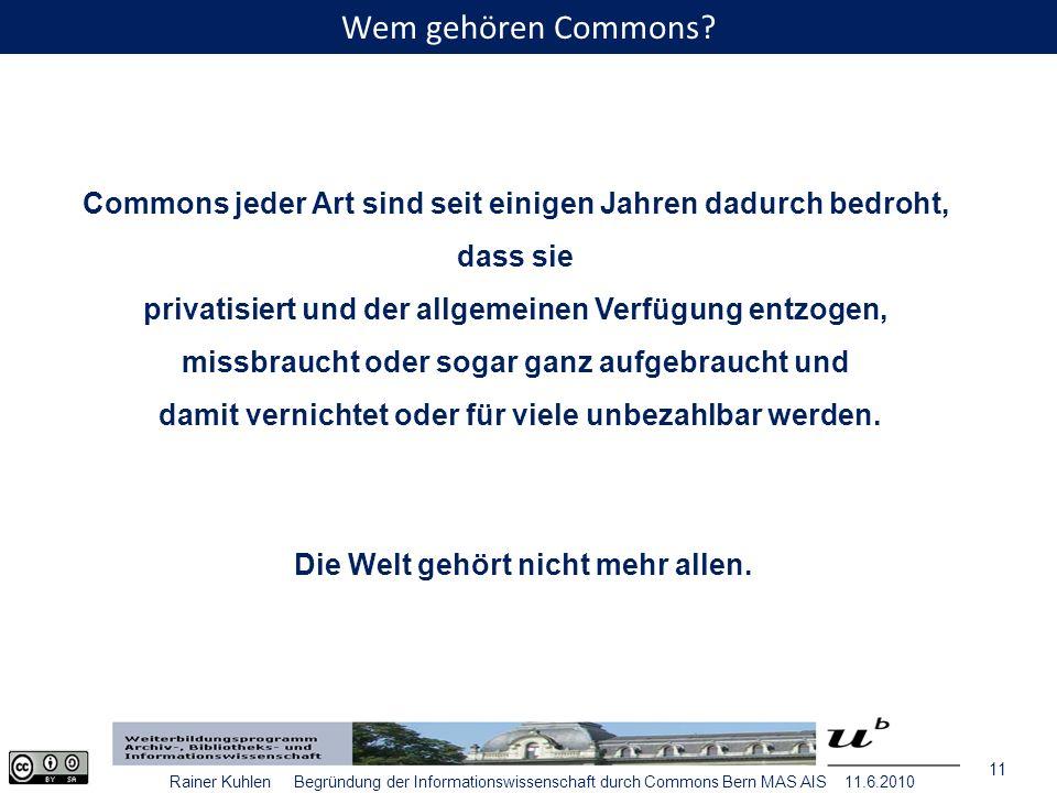 11 Rainer Kuhlen Begründung der Informationswissenschaft durch Commons Bern MAS AIS 11.6.2010 Commons jeder Art sind seit einigen Jahren dadurch bedroht, dass sie privatisiert und der allgemeinen Verfügung entzogen, missbraucht oder sogar ganz aufgebraucht und damit vernichtet oder für viele unbezahlbar werden.