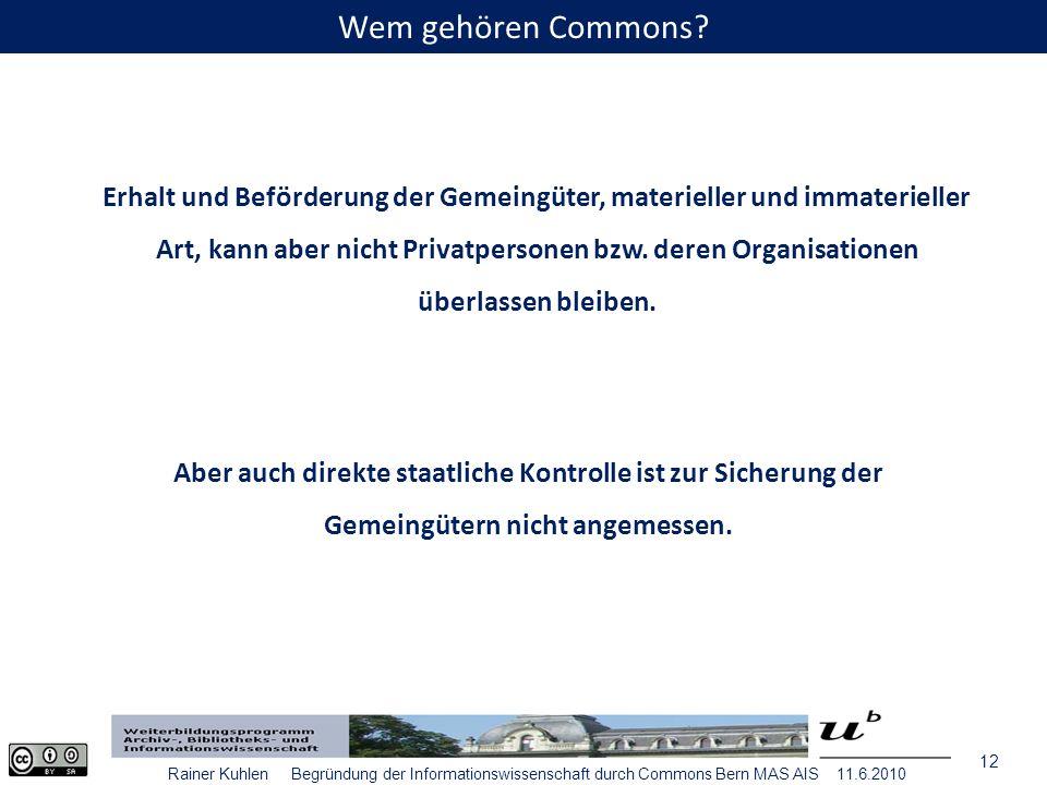 12 Rainer Kuhlen Begründung der Informationswissenschaft durch Commons Bern MAS AIS 11.6.2010 Erhalt und Beförderung der Gemeingüter, materieller und immaterieller Art, kann aber nicht Privatpersonen bzw.