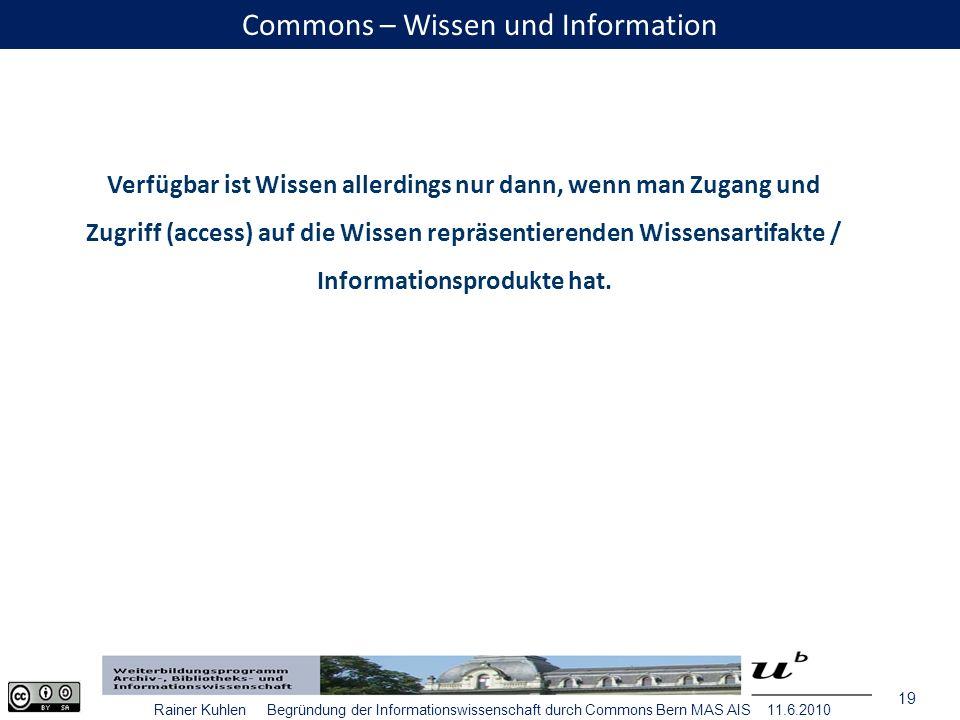 19 Rainer Kuhlen Begründung der Informationswissenschaft durch Commons Bern MAS AIS 11.6.2010 Verfügbar ist Wissen allerdings nur dann, wenn man Zugang und Zugriff (access) auf die Wissen repräsentierenden Wissensartifakte / Informationsprodukte hat.