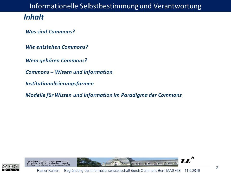 13 Rainer Kuhlen Begründung der Informationswissenschaft durch Commons Bern MAS AIS 11.6.2010 Zur Rettung und Bewahrung der Gemeinressourcen im allgemeinen Interesse sind aber gänzlich neue Modelle vonnöten.