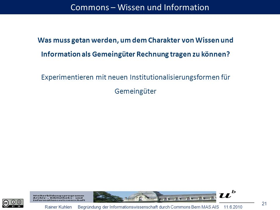 21 Rainer Kuhlen Begründung der Informationswissenschaft durch Commons Bern MAS AIS 11.6.2010 Commons – Wissen und Information Was muss getan werden, um dem Charakter von Wissen und Information als Gemeingüter Rechnung tragen zu können.