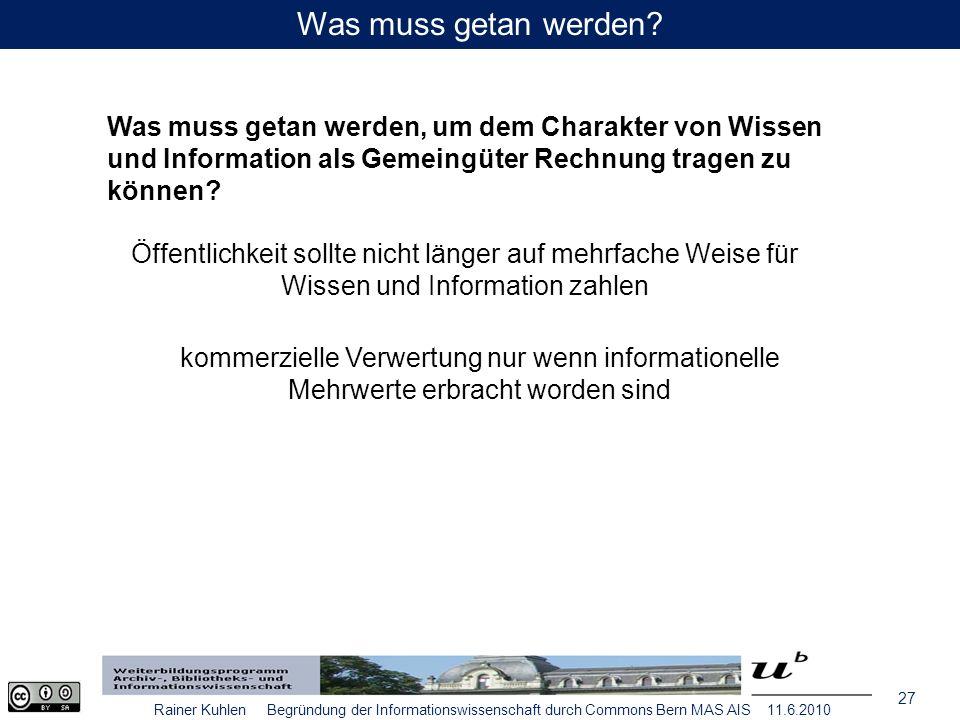 27 Rainer Kuhlen Begründung der Informationswissenschaft durch Commons Bern MAS AIS 11.6.2010 Was muss getan werden.