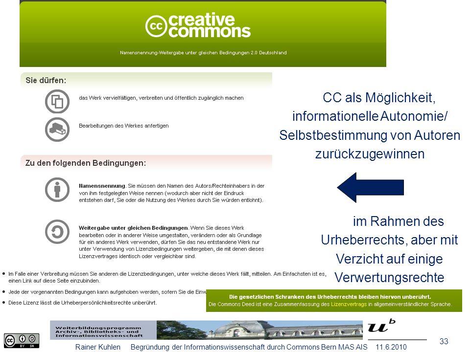 33 Rainer Kuhlen Begründung der Informationswissenschaft durch Commons Bern MAS AIS 11.6.2010 CC als Möglichkeit, informationelle Autonomie/ Selbstbestimmung von Autoren zurückzugewinnen im Rahmen des Urheberrechts, aber mit Verzicht auf einige Verwertungsrechte
