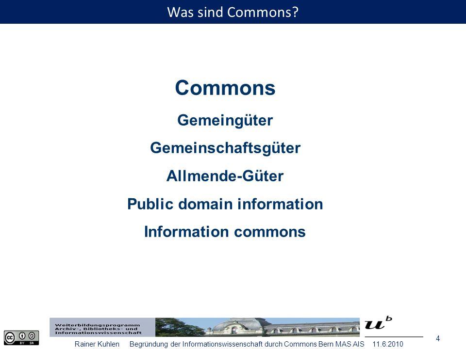 15 Rainer Kuhlen Begründung der Informationswissenschaft durch Commons Bern MAS AIS 11.6.2010 In der Informationswissenschaft geht es um immaterielle Commons, insbesondere um Wissen und Information, vielleicht auch im weiteren Sinne um immaterielle Kulturgüter.