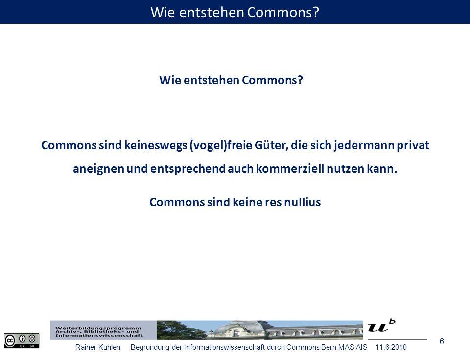 7 Rainer Kuhlen Begründung der Informationswissenschaft durch Commons Bern MAS AIS 11.6.2010 Commons werden sozial konstruiert.
