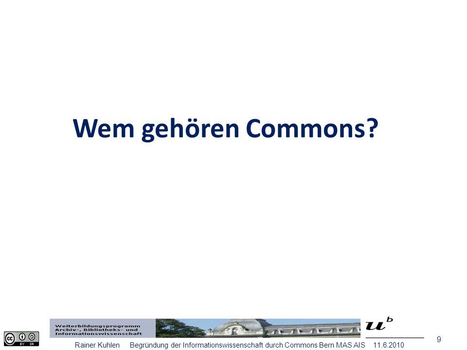 20 Rainer Kuhlen Begründung der Informationswissenschaft durch Commons Bern MAS AIS 11.6.2010 Commons – Wissen und Information Die Frage wird neu gestellt werden müssen Nicht die Freiheit des Wissens ist das Problem, sondern die Freiheit des Zugriffs auf Wissen.