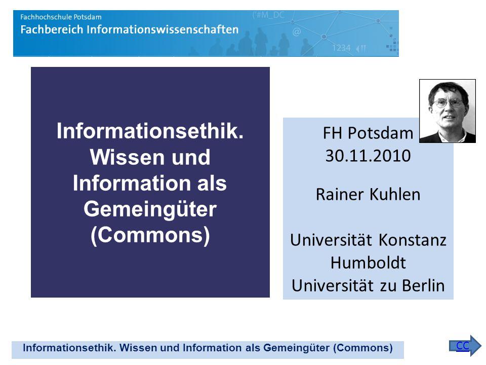 Informationsethik. Wissen und Information als Gemeingüter (Commons) FH Potsdam 30.11.2010 Rainer Kuhlen Universität Konstanz Humboldt Universität zu B