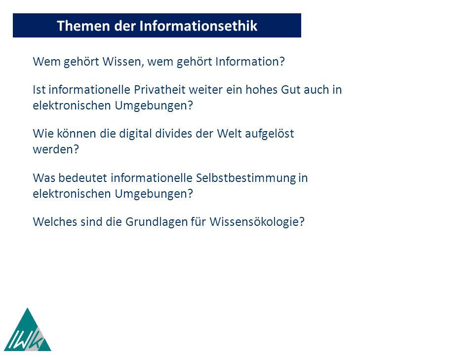 Themen der Informationsethik Wem gehört Wissen, wem gehört Information? Ist informationelle Privatheit weiter ein hohes Gut auch in elektronischen Umg
