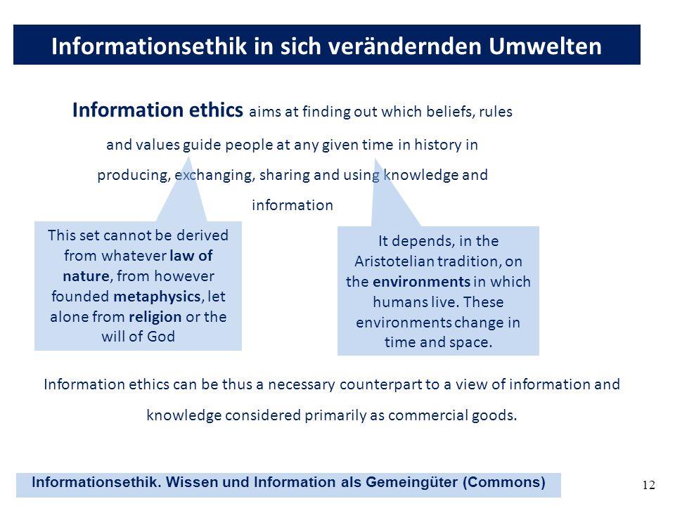 Informationsethik. Wissen und Information als Gemeingüter (Commons) 12 Informationsethik in sich verändernden Umwelten Information ethics aims at find