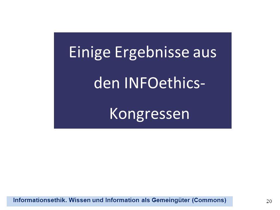 Informationsethik. Wissen und Information als Gemeingüter (Commons) 20 Einige Ergebnisse aus den INFOethics- Kongressen