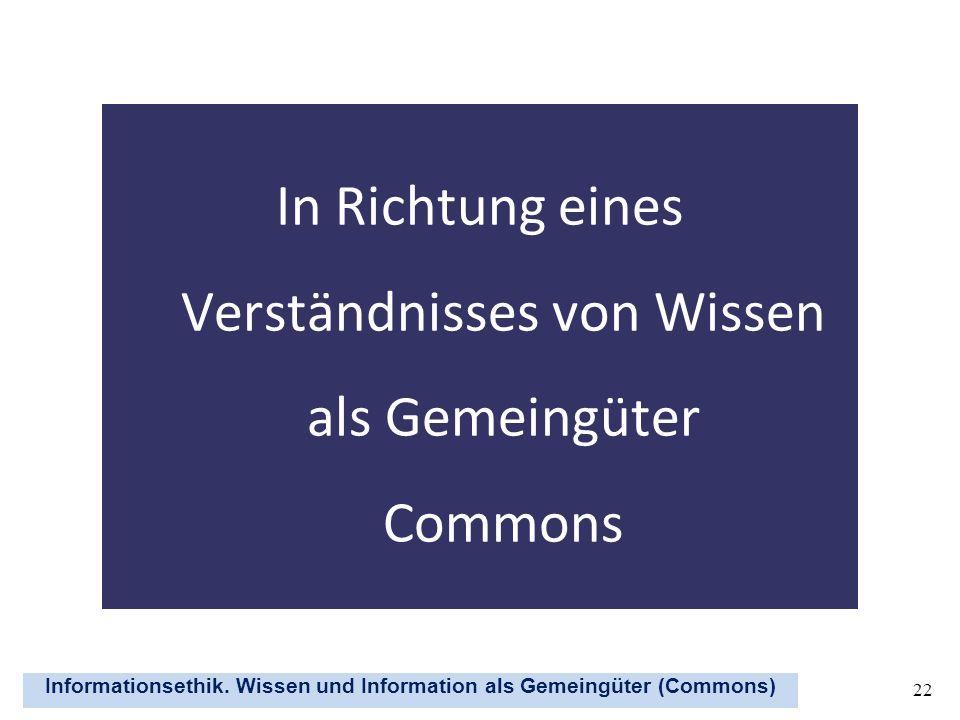 Informationsethik. Wissen und Information als Gemeingüter (Commons) 22 In Richtung eines Verständnisses von Wissen als Gemeingüter Commons