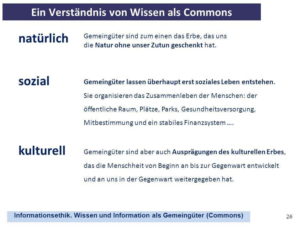 Informationsethik. Wissen und Information als Gemeingüter (Commons) 26 Ein Verständnis von Wissen als Commons Gemeingüter sind zum einen das Erbe, das