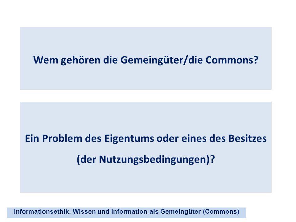 Informationsethik. Wissen und Information als Gemeingüter (Commons) Wem gehören die Gemeingüter/die Commons? Ein Problem des Eigentums oder eines des