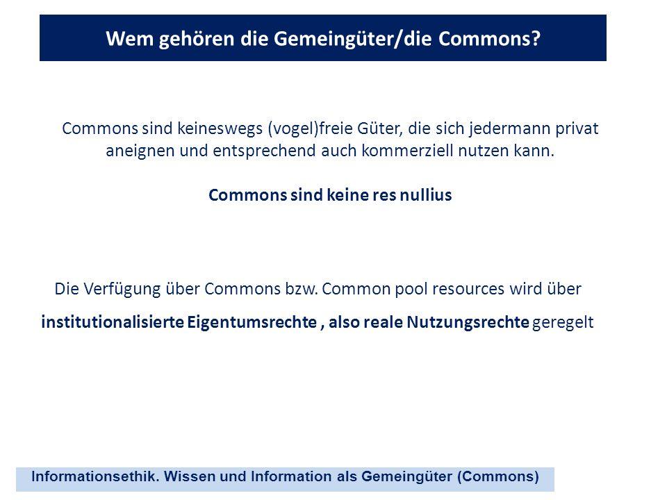 Informationsethik. Wissen und Information als Gemeingüter (Commons) Wem gehören die Gemeingüter/die Commons? Commons sind keineswegs (vogel)freie Güte