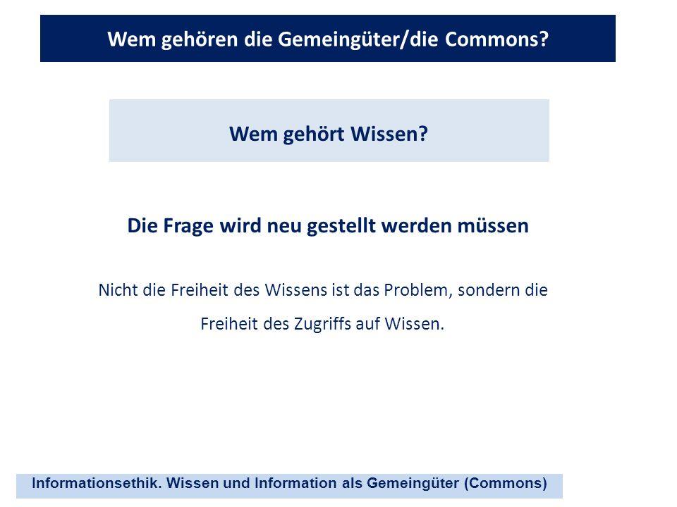 Informationsethik. Wissen und Information als Gemeingüter (Commons) Wem gehören die Gemeingüter/die Commons? Die Frage wird neu gestellt werden müssen