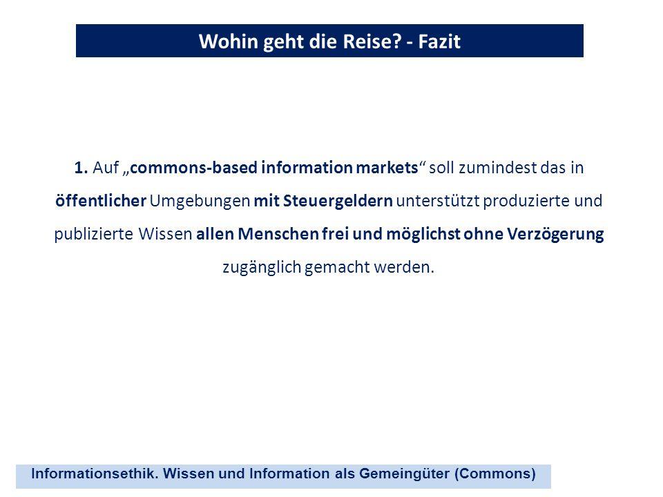 Informationsethik. Wissen und Information als Gemeingüter (Commons) Wohin geht die Reise? - Fazit 1. Auf commons-based information markets soll zumind