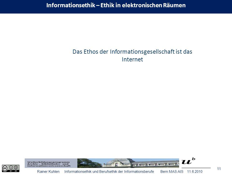 11 Rainer Kuhlen Informationsethik und Berufsethik der Informationsberufe Bern MAS AIS 11.6.2010 Das Ethos der Informationsgesellschaft ist das Internet Informationsethik – Ethik in elektronischen Räumen