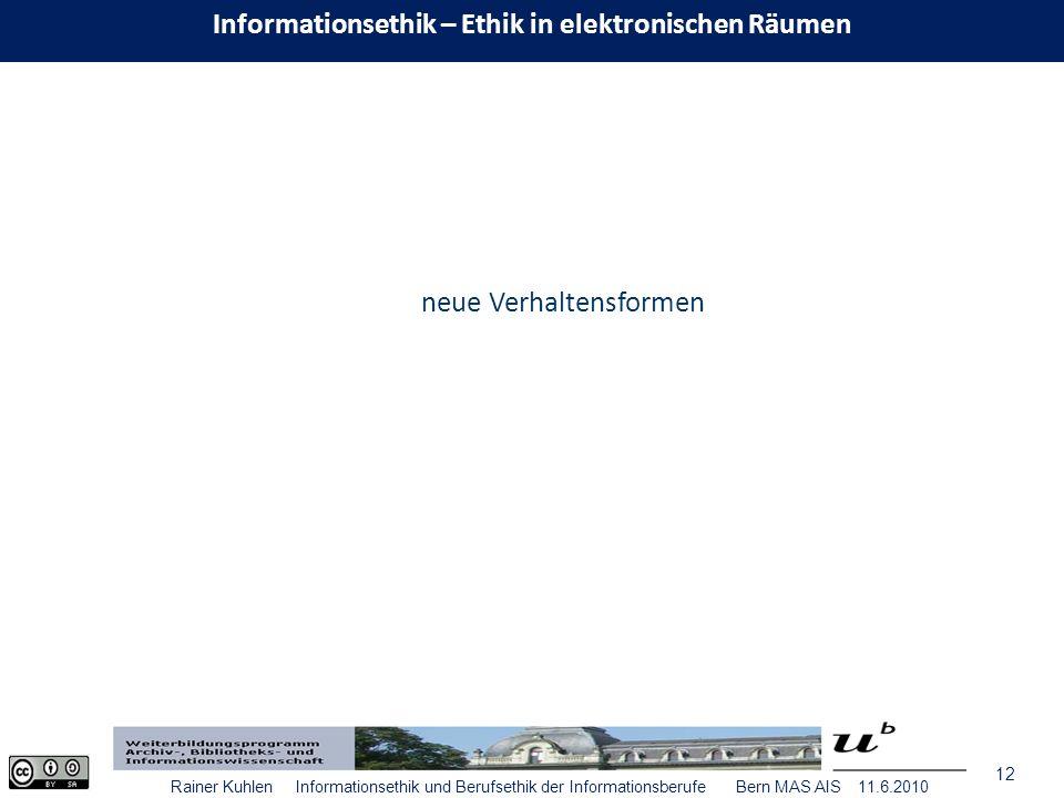 12 Rainer Kuhlen Informationsethik und Berufsethik der Informationsberufe Bern MAS AIS 11.6.2010 neue Verhaltensformen Informationsethik – Ethik in elektronischen Räumen