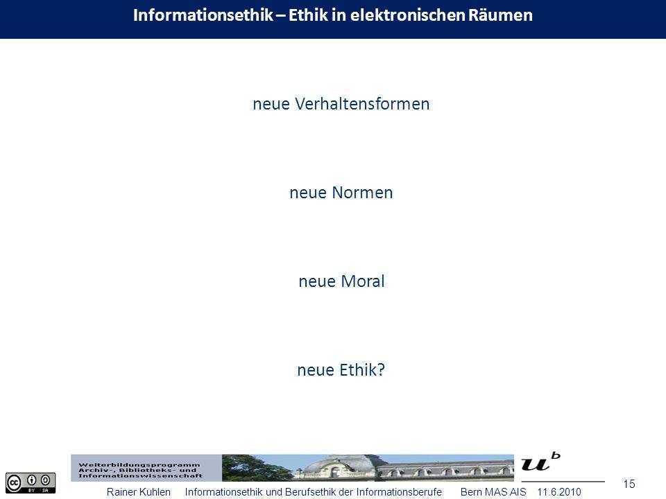 15 Rainer Kuhlen Informationsethik und Berufsethik der Informationsberufe Bern MAS AIS 11.6.2010 neue Verhaltensformen neue Normen neue Moral neue Ethik.