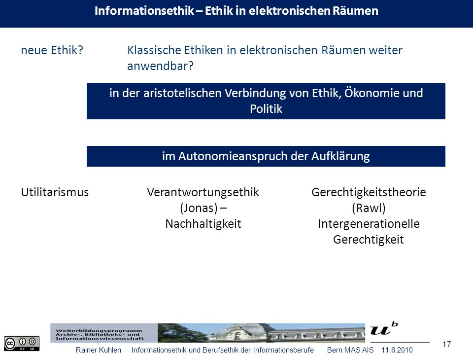 17 Rainer Kuhlen Informationsethik und Berufsethik der Informationsberufe Bern MAS AIS 11.6.2010 neue Ethik Klassische Ethiken in elektronischen Räumen weiter anwendbar.