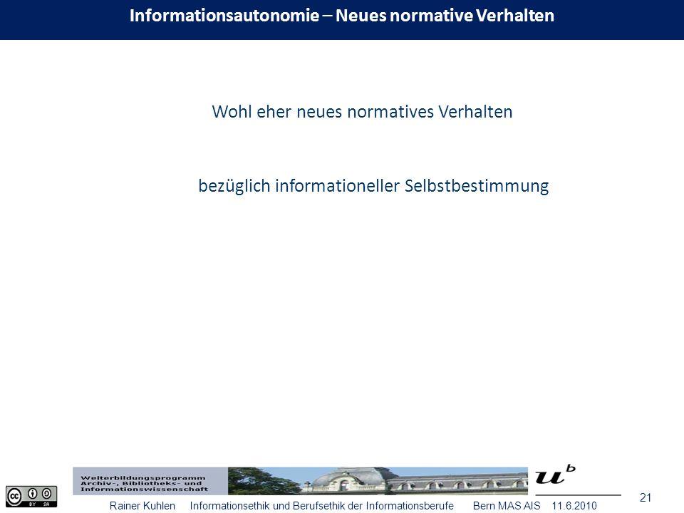 21 Rainer Kuhlen Informationsethik und Berufsethik der Informationsberufe Bern MAS AIS 11.6.2010 Wohl eher neues normatives Verhalten bezüglich informationeller Selbstbestimmung Informationsautonomie – Neues normative Verhalten