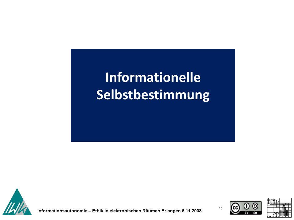 22 Informationsautonomie – Ethik in elektronischen Räumen Erlangen 6.11.2008 Informationelle Selbstbestimmung