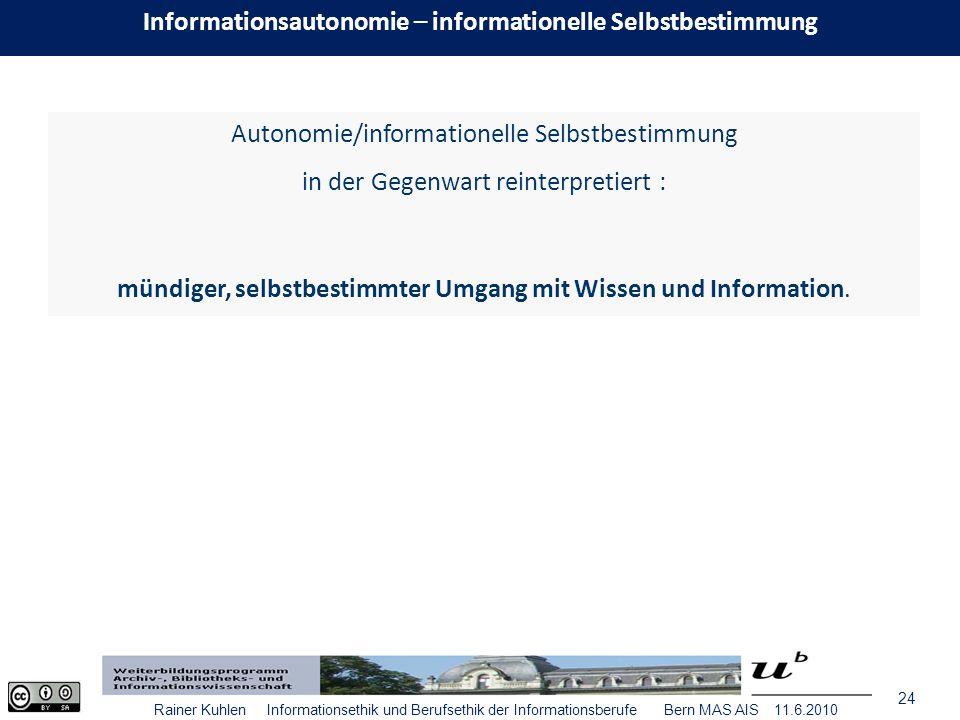 24 Rainer Kuhlen Informationsethik und Berufsethik der Informationsberufe Bern MAS AIS 11.6.2010 Autonomie/informationelle Selbstbestimmung in der Gegenwart reinterpretiert : mündiger, selbstbestimmter Umgang mit Wissen und Information.