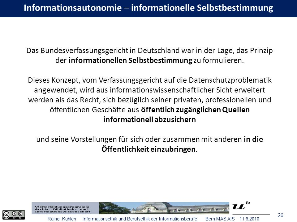 26 Rainer Kuhlen Informationsethik und Berufsethik der Informationsberufe Bern MAS AIS 11.6.2010 Informationsautonomie – informationelle Selbstbestimmung Das Bundesverfassungsgericht in Deutschland war in der Lage, das Prinzip der informationellen Selbstbestimmung zu formulieren.